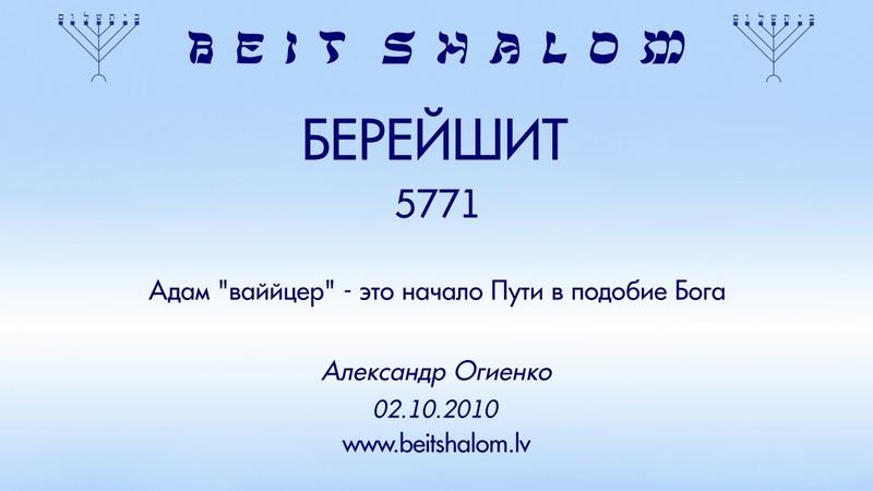 «БРЕЙШИТ» 5771 «Адам ваййцер — это начало Пути в подобие Бога» А.Огиенко (02.10.2010)