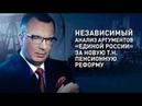 Независимый анализ аргументов Единой России за новую т н пенсионную реформу
