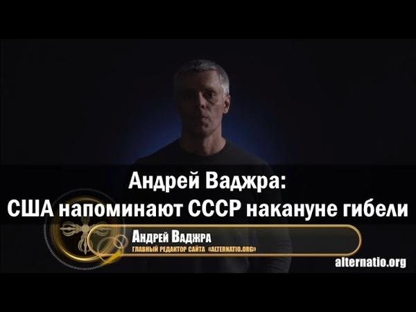 Андрей Ваджра: США напоминают СССР накануне гибели