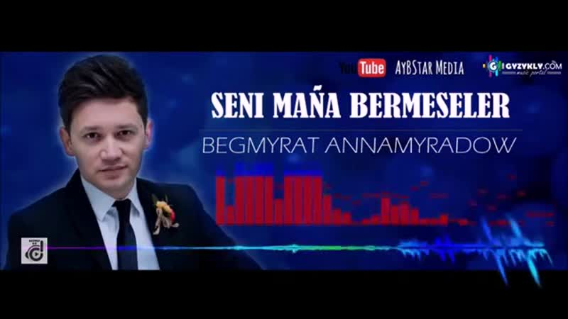 Begmyrat Annamyradow - Seni maňa bermeseler 2019