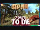 7 Days to Die Alpha 17►Стрим►Выживание►сервер ZomCon►ч.11