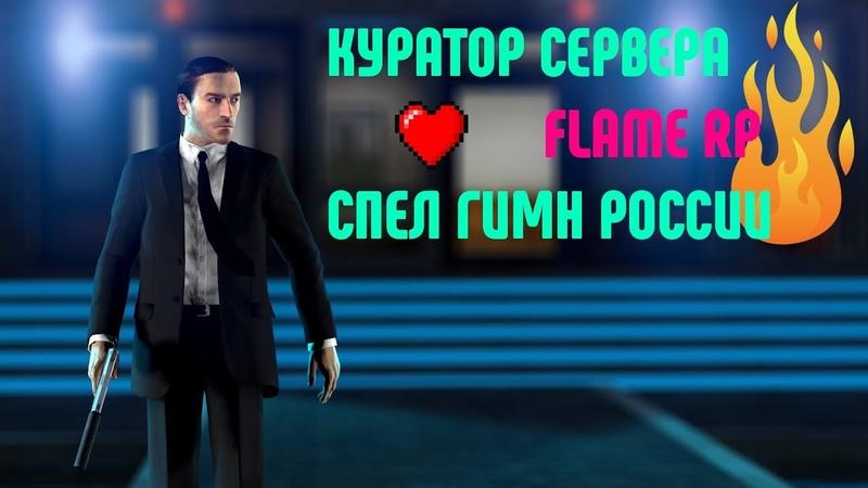 СЕНСАЦИЯКУРАТОР FLAME RP - ПОЁТ ГИМН РОССИИ