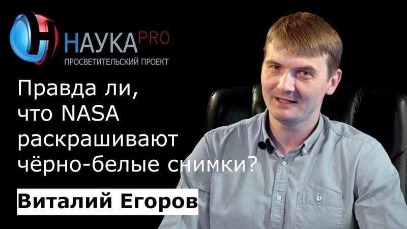 Виталий Егоров - Правда ли, что NASA раскрашивают чёрно-белые снимки из космоса