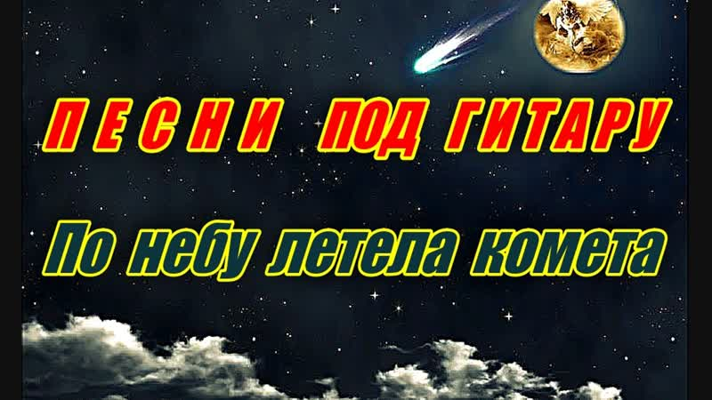 ПЕСНЯ ПОД ГИТАРУ ( ВЕРСИЯ 2) ПО НЕБУ ЛЕТЕЛА КОМЕТА - ДЕБЮТ