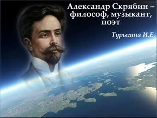 Турыгина И.Е. Александр Скрябин - философ, музыкант, поэт