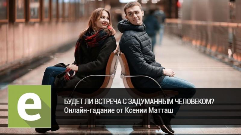 Будет ли встреча с задуманным человеком Онлайн-гадание на LiveExpert.ru от эксперта Ксении Матташ