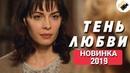 ПРЕМЬЕРА 2019 ИЗМЕНИТ ВАШУ ЖИЗНЬ! НОВИНКА 2019! Тень любви Русские мелодрамы 2019, новинки