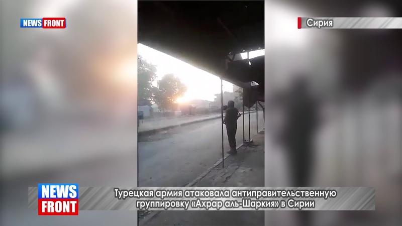 Турецкая армия атаковала антиправительственную группировку Ахрар аль Шаркия в Сирии