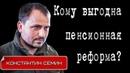 Константин СЕМИН Кому выгодна пенсионная реформа