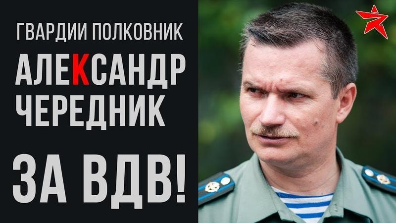 За ВДВ! Рассказывает гвардии полковник Александр Чередник