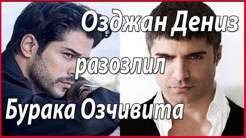Озджан Дениз разозлил Бурака Озчивита звезды турецкого кино