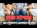 СЕКС ВТРОЕМ / Как уговорить девушку / 10 шагов к ЖМЖ