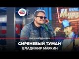 Владимир Маркин - Сиреневый туман (LIVE Авторадио, шоу Мурзилки Live, 20.05.19)