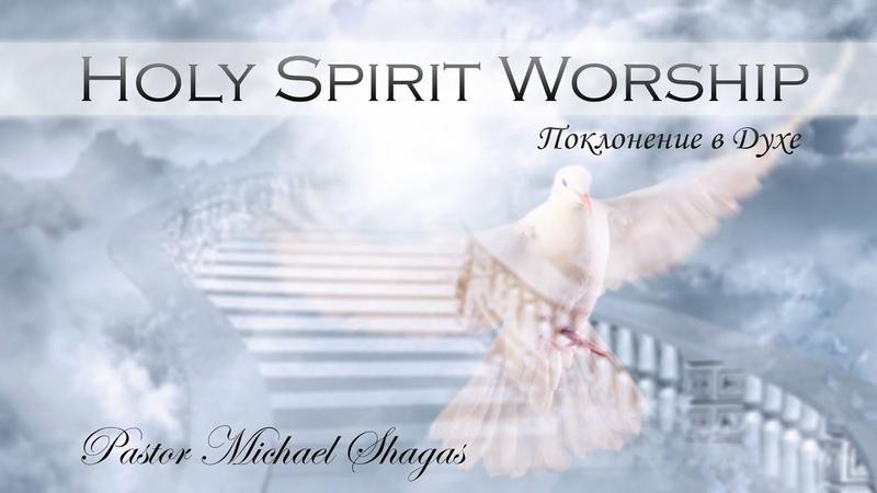 HOLY SPIRIT WORSHIP ПОКЛОНЕНИЕ В ДУХЕ Михаэль Шагас Michael Shagas 2018