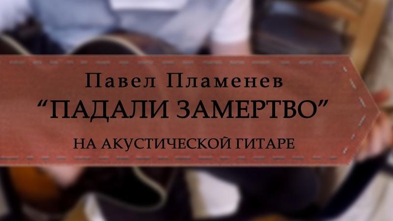 Павел Пламенев - Падали замертво (на акустической гитаре).