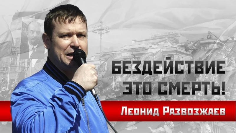 Леонид Развозжаев: Бездействие - это смерть!