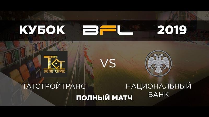• Кубок BFL 2019 • ТатСтройТранс - Национальный Банк • Полный матч