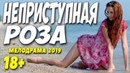 Фильм 2019 пропитан любовью!! НЕПРИСТУПНАЯ РОЗА Русские мелодрамы 2019 новинки HD