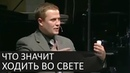 Что значит ХОДИТЬ ВО СВЕТЕ и почему это очень важно - Александр Шевченко