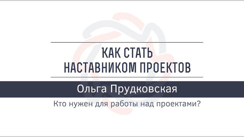 Кто нужен для работы над проектами? | Ольга Прудковская
