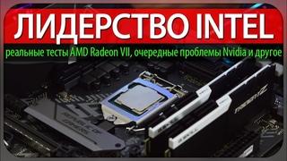 ЛИДЕРСТВО INTEL, реальные тесты AMD Radeon VII, 12 ядерный Ryzen и новые проблемы Nvidia