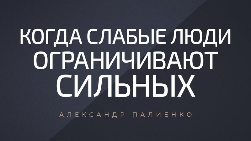 Когда слабые люди ограничивают сильных. Александр Палиенко.