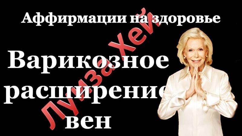 Луиза Хей Аффирмации на здоровье Варикозное расширение вен