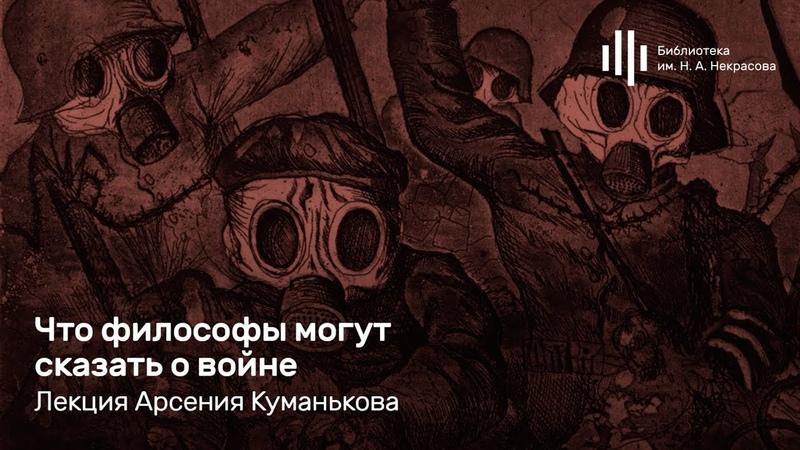 «Что философы могут сказать о войне». Лекция Арсения Куманькова