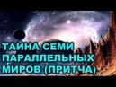 ТАЙНА СЕМИ ПАРАЛЛЕЛЬНЫХ МИРОВ (ПРИТЧА).