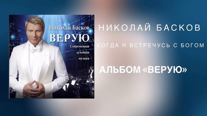 Николай Басков - Когда я встречусь с Богом ( Альбом «ВЕРУЮ» 2018)
