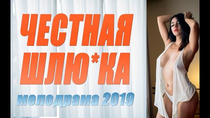Премьера 2019 даст блаженство! ** ЧЕСТНАЯ ШЛЮ*КА ** Русские мелодрамы 2019 новинки HD