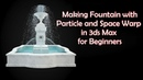 Making Fountain with Particle and Space Warp in 3Ds Max - for Beginners