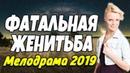 Сильная ПРЕМЬЕРА 2018 - ФАТАЛЬНАЯ ЖЕНИТЬБА / Русские мелодрамы 2019 новинки HD 1080p