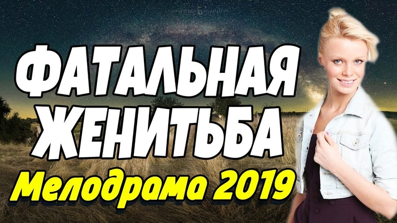 Сильная ПРЕМЬЕРА 2018 - ФАТАЛЬНАЯ ЖЕНИТЬБА / Русские мелодрамы 2019 новинки HD (1080p)