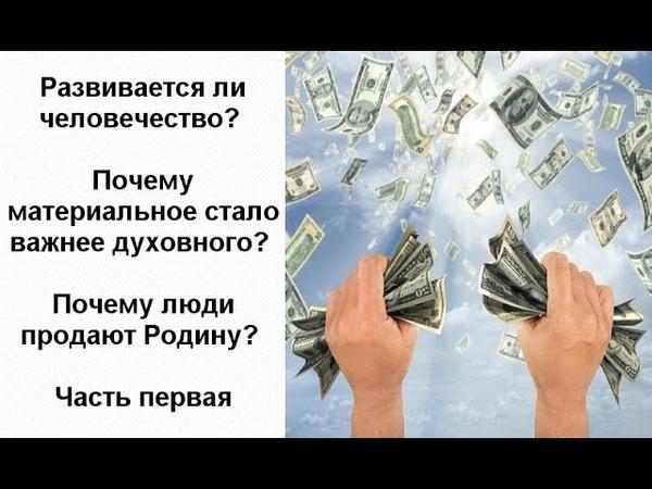 Развивается ли человечество Почему материальное стало важнее духовного Почему люди продают Родину