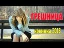 Классный фильм 2018 недавно вышел! Грешница Русские мелодрамы новинки 2018