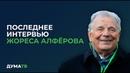 Последнее интервью Жореса Алфёрова
