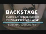 Lorraine Woolheart: backstage съёмок для fashion журнала TrendSetter
