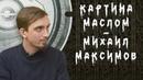 Михаил Максимов - интервью (картина маслом)