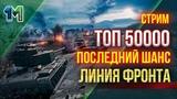 Стрим топ 50000 последний шанс Линия фронта!World of Tanks михаилиус1000