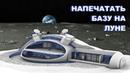 Роскосмос напечатает себе базу на Луне новыми 3D принтерами