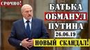 Лукашенко ОБМАНУЛ Путина/Москва ГОТОВИТ ОТВЕТ Минску!26.06.19