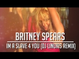 Britney Spears - Im A Slave 4 You (DJ Linuxis 2018 Remix)