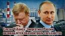 Слезы Чубайса Путин возвращает энергетику под контроль государства