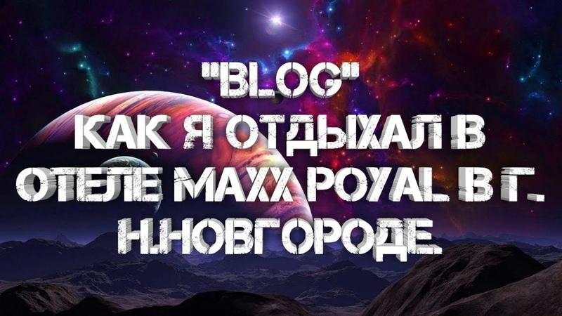 Blog как я отдыхал в отеле MaxxPoyal. В Г. Н.Новгороде.