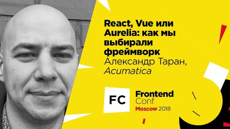 React, Vue или Aurelia: как мы выбирали фреймворк / Александр Таран (Acumatica)