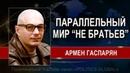 Армен ГАСПАРЯН ПАРАЛЛЕЛЬНЫЙ МИР НЕ БРАТЬЕВ НАШИХ... 14.09.2018
