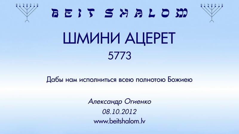 «ШМИНИ АЦЕРЕТ» 5773 «Дабы нам исполниться всею полнотою Божиею» А.Огиенко (08.10.2012.)