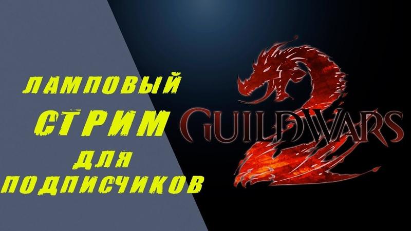📀 Guild WARS 2📀 Ламповый стрим для подписчиков