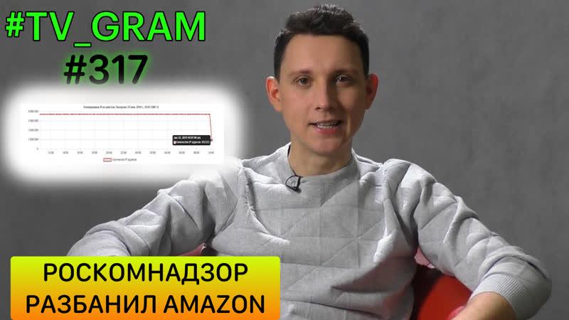 TV_GRAM 317 (РОСКОМНАДЗОР РАЗБАНИЛ AMAZON)